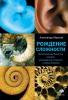 Рождение сложности. Эволюционная биология сегодня. Неожиданные открытия да новые вопросы